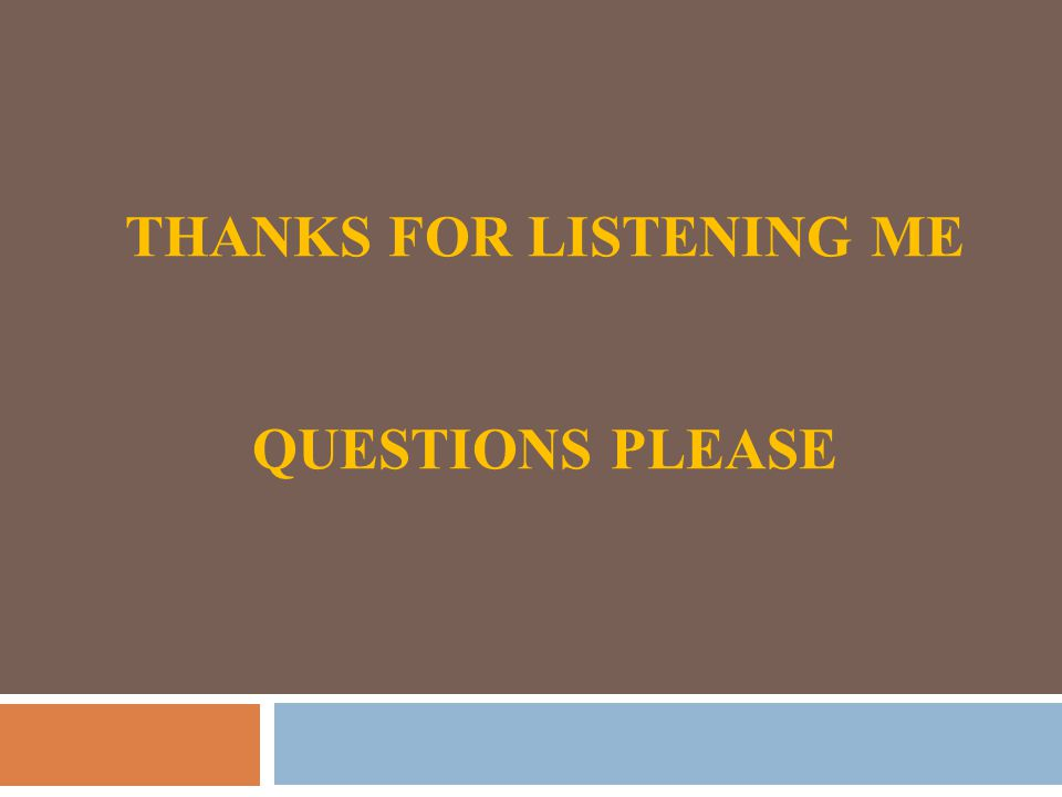 THANKS FOR LISTENING ME QUESTIONS PLEASE
