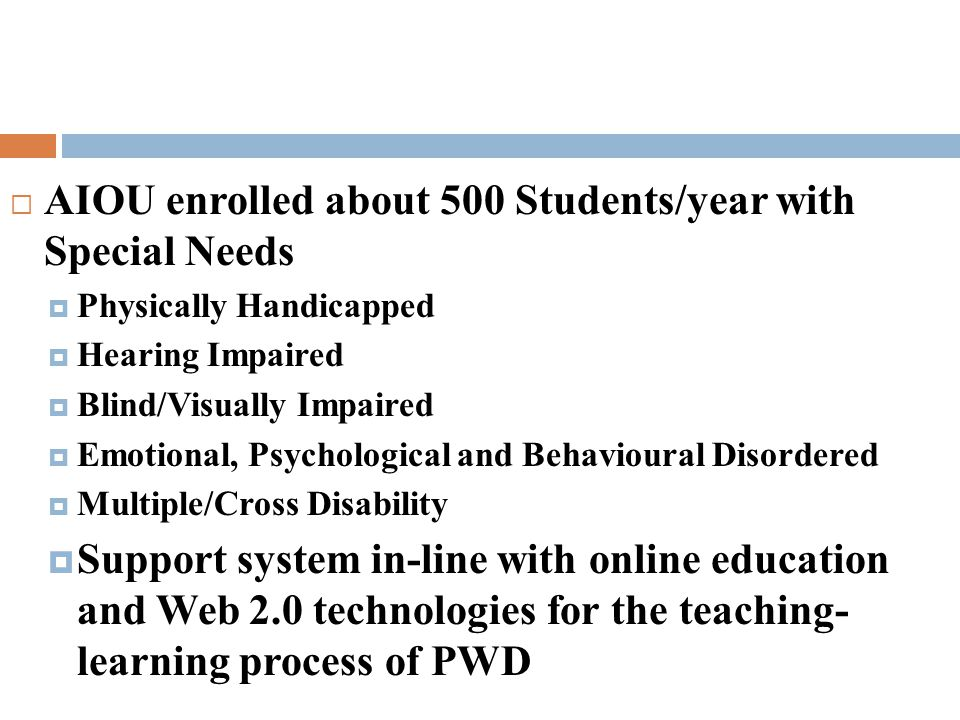  AIOU enrolled about 500 Students/year with Special Needs  Physically Handicapped  Hearing Impaired  Blind/Visually Impaired  Emotional, Psychological and Behavioural Disordered  Multiple/Cross Disability  Support system in-line with online education and Web 2.0 technologies for the teaching- learning process of PWD