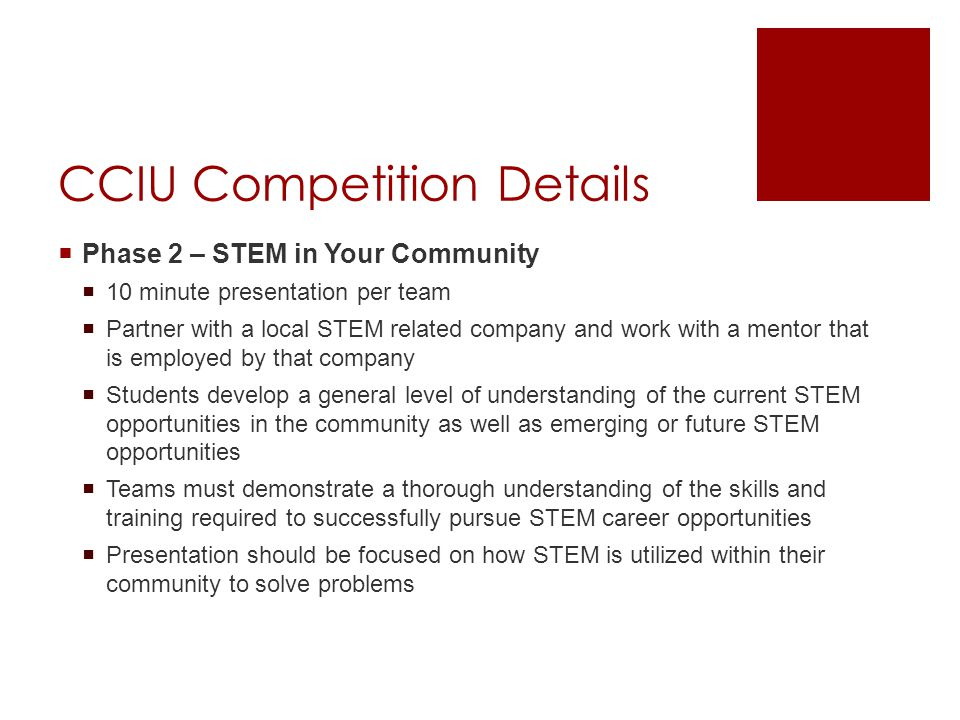 CCIU Competition Details  Phase 2 – STEM in Your Community  10 minute presentation per team  Partner with a local STEM related company and work with a mentor that is employed by that company  Students develop a general level of understanding of the current STEM opportunities in the community as well as emerging or future STEM opportunities  Teams must demonstrate a thorough understanding of the skills and training required to successfully pursue STEM career opportunities  Presentation should be focused on how STEM is utilized within their community to solve problems