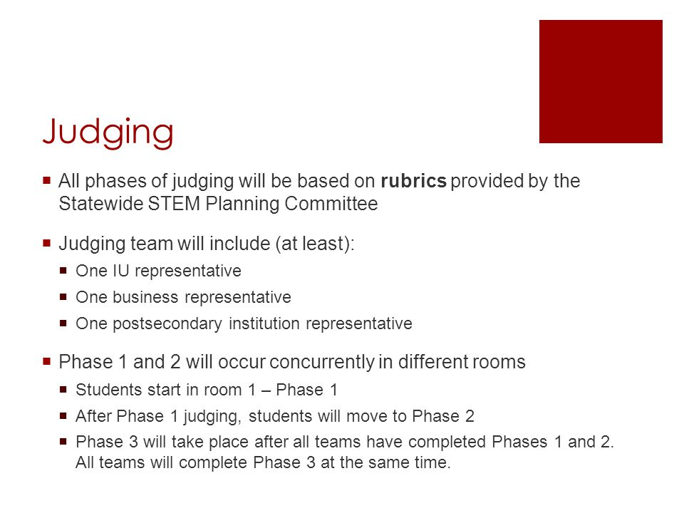 Judging  All phases of judging will be based on rubrics provided by the Statewide STEM Planning Committee  Judging team will include (at least):  One IU representative  One business representative  One postsecondary institution representative  Phase 1 and 2 will occur concurrently in different rooms  Students start in room 1 – Phase 1  After Phase 1 judging, students will move to Phase 2  Phase 3 will take place after all teams have completed Phases 1 and 2.