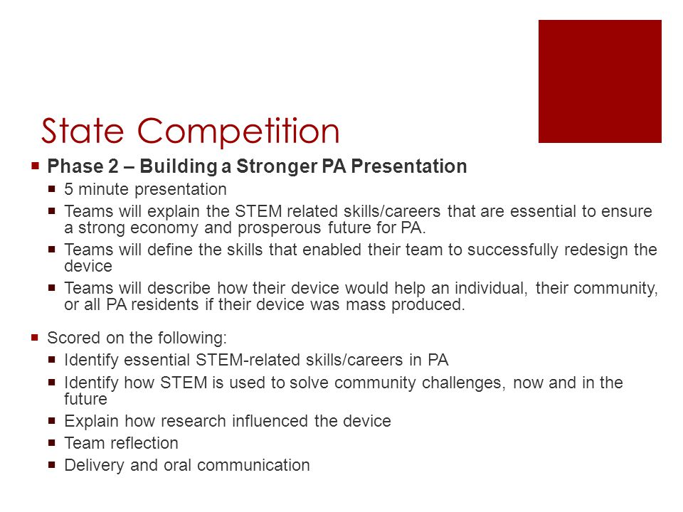 State Competition  Phase 2 – Building a Stronger PA Presentation  5 minute presentation  Teams will explain the STEM related skills/careers that are essential to ensure a strong economy and prosperous future for PA.