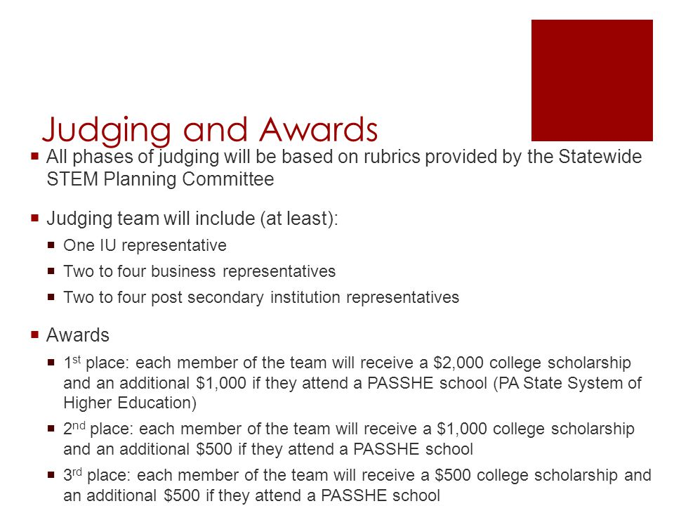 Judging and Awards  All phases of judging will be based on rubrics provided by the Statewide STEM Planning Committee  Judging team will include (at least):  One IU representative  Two to four business representatives  Two to four post secondary institution representatives  Awards  1 st place: each member of the team will receive a $2,000 college scholarship and an additional $1,000 if they attend a PASSHE school (PA State System of Higher Education)  2 nd place: each member of the team will receive a $1,000 college scholarship and an additional $500 if they attend a PASSHE school  3 rd place: each member of the team will receive a $500 college scholarship and an additional $500 if they attend a PASSHE school