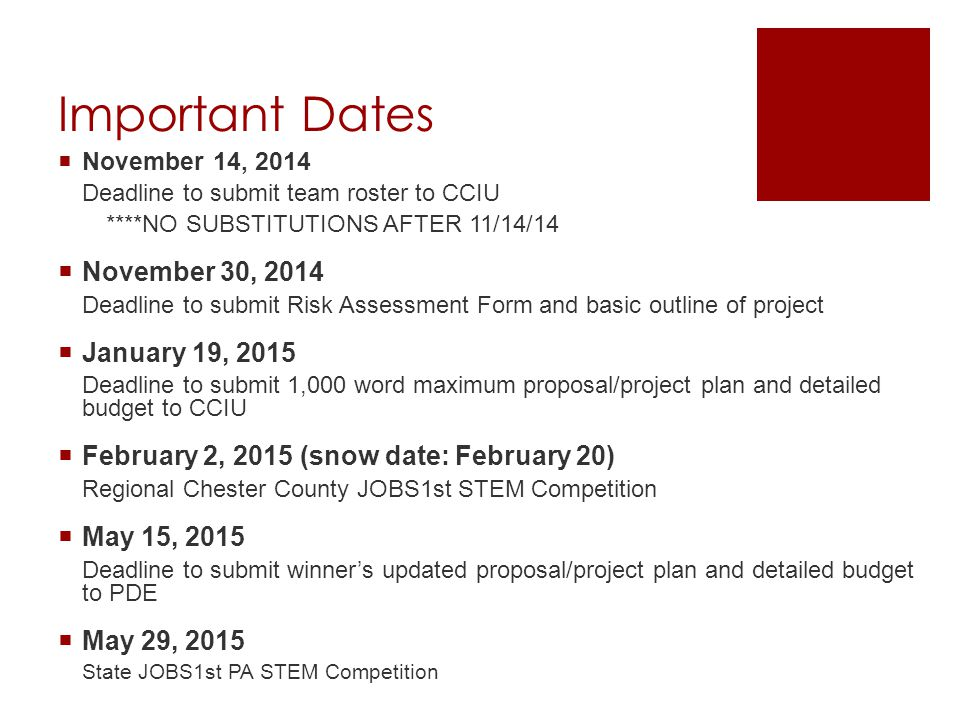 Important Dates  November 14, 2014 Deadline to submit team roster to CCIU ****NO SUBSTITUTIONS AFTER 11/14/14  November 30, 2014 Deadline to submit Risk Assessment Form and basic outline of project  January 19, 2015 Deadline to submit 1,000 word maximum proposal/project plan and detailed budget to CCIU  February 2, 2015 (snow date: February 20) Regional Chester County JOBS1st STEM Competition  May 15, 2015 Deadline to submit winner's updated proposal/project plan and detailed budget to PDE  May 29, 2015 State JOBS1st PA STEM Competition