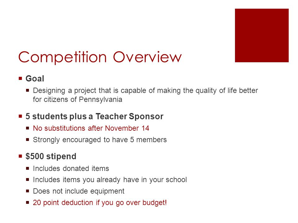 Competition Overview  Goal  Designing a project that is capable of making the quality of life better for citizens of Pennsylvania  5 students plus a Teacher Sponsor  No substitutions after November 14  Strongly encouraged to have 5 members  $500 stipend  Includes donated items  Includes items you already have in your school  Does not include equipment  20 point deduction if you go over budget!