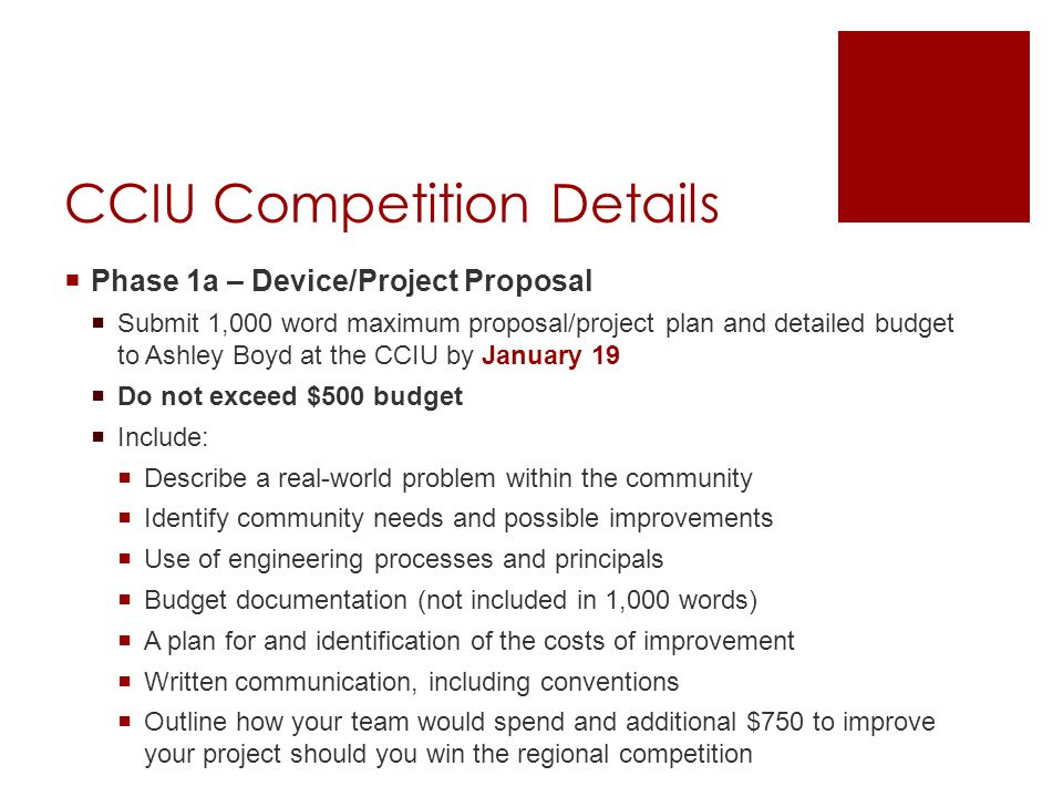 CCIU Competition Details  Phase 1a – Device/Project Proposal  Submit 1,000 word maximum proposal/project plan and detailed budget to Ashley Boyd at the CCIU by January 19  Do not exceed $500 budget  Include:  Describe a real-world problem within the community  Identify community needs and possible improvements  Use of engineering processes and principals  Budget documentation (not included in 1,000 words)  A plan for and identification of the costs of improvement  Written communication, including conventions  Outline how your team would spend and additional $750 to improve your project should you win the regional competition