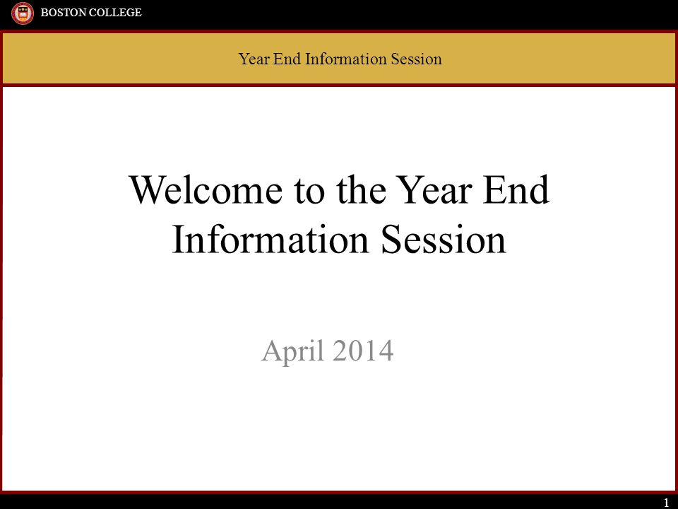 Year End Information Session BOSTON COLLEGE 1 Welcome to the Year End Information Session April 2014 Year End Information Session BOSTON COLLEGE 1