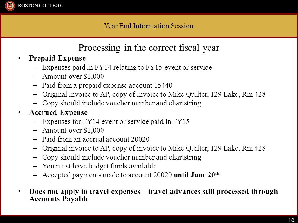 Year End Information Session BOSTON COLLEGE 10 Processing in the correct fiscal year Prepaid Expense – Expenses paid in FY14 relating to FY15 event or