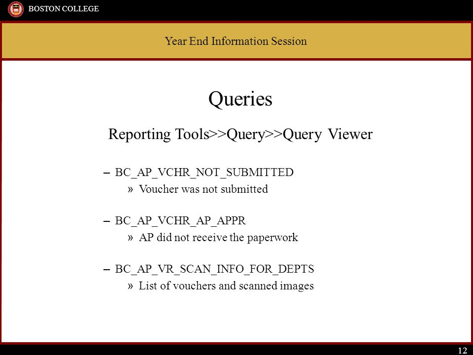 Year End Information Session BOSTON COLLEGE 12 Queries Reporting Tools>>Query>>Query Viewer – BC_AP_VCHR_NOT_SUBMITTED » Voucher was not submitted – BC_AP_VCHR_AP_APPR » AP did not receive the paperwork – BC_AP_VR_SCAN_INFO_FOR_DEPTS » List of vouchers and scanned images