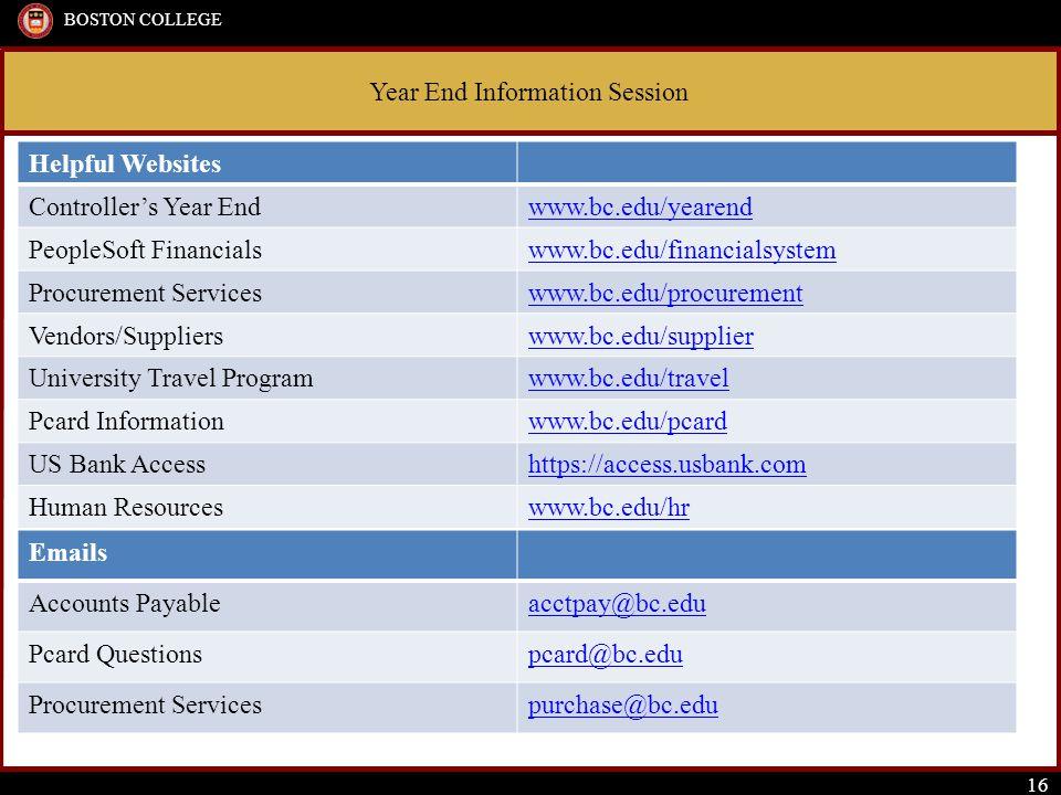 Year End Information Session BOSTON COLLEGE 16 Helpful Websites Controller's Year Endwww.bc.edu/yearend PeopleSoft Financialswww.bc.edu/financialsystem Procurement Serviceswww.bc.edu/procurement Vendors/Supplierswww.bc.edu/supplier University Travel Programwww.bc.edu/travel Pcard Informationwww.bc.edu/pcard US Bank Accesshttps://access.usbank.com Human Resourceswww.bc.edu/hr Emails Accounts Payableacctpay@bc.edu Pcard Questionspcard@bc.edu Procurement Servicespurchase@bc.edu