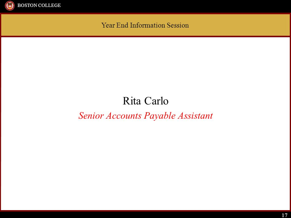 Year End Information Session BOSTON COLLEGE 17 Rita Carlo Senior Accounts Payable Assistant