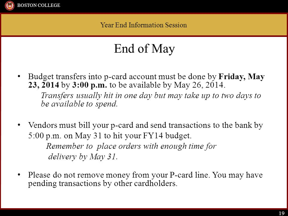 Year End Information Session BOSTON COLLEGE 19 End of May Budget transfers into p-card account must be done by Friday, May 23, 2014 by 3:00 p.m.