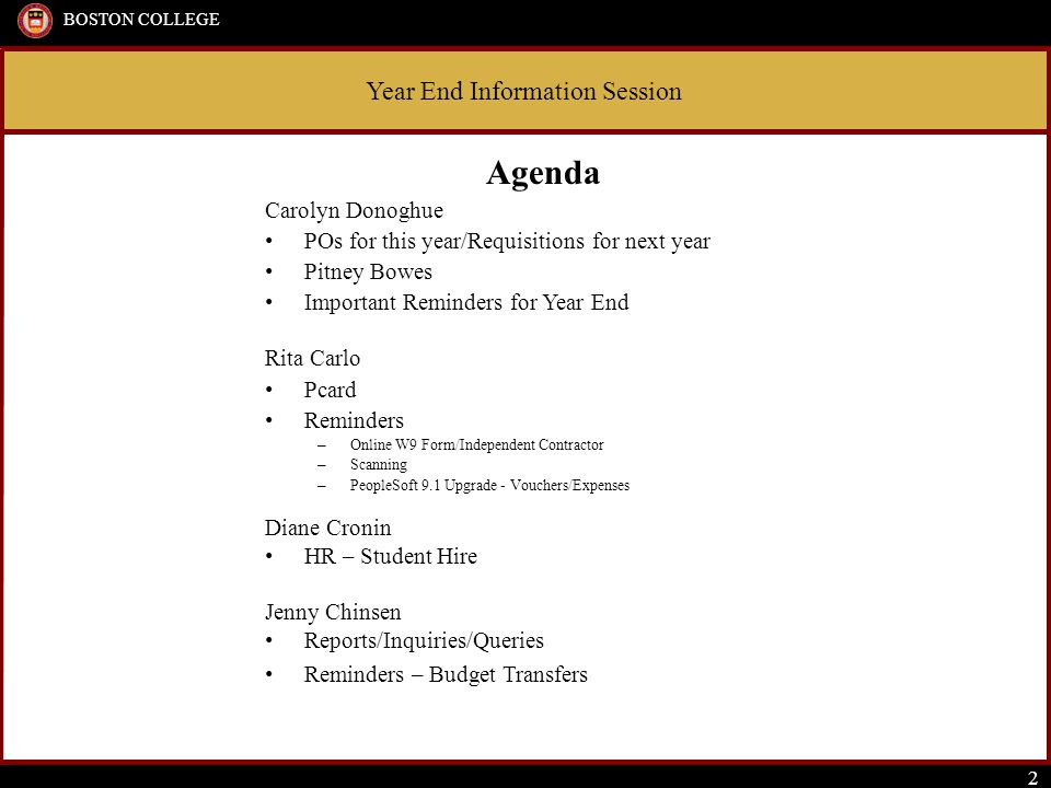 Year End Information Session BOSTON COLLEGE 2 Agenda Carolyn Donoghue POs for this year/Requisitions for next year Pitney Bowes Important Reminders for Year End Rita Carlo Pcard Reminders – Online W9 Form/Independent Contractor – Scanning – PeopleSoft 9.1 Upgrade - Vouchers/Expenses Diane Cronin HR – Student Hire Jenny Chinsen Reports/Inquiries/Queries Reminders – Budget Transfers
