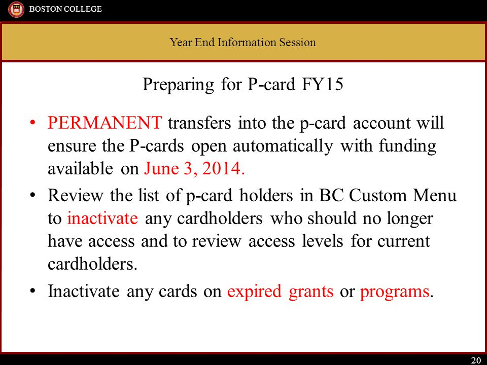 Year End Information Session BOSTON COLLEGE 20 Preparing for P-card FY15 PERMANENT transfers into the p-card account will ensure the P-cards open automatically with funding available on June 3, 2014.