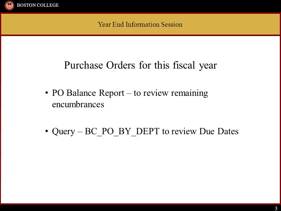 Year End Information Session BOSTON COLLEGE 3 Purchase Orders for this fiscal year PO Balance Report – to review remaining encumbrances Query – BC_PO_BY_DEPT to review Due Dates