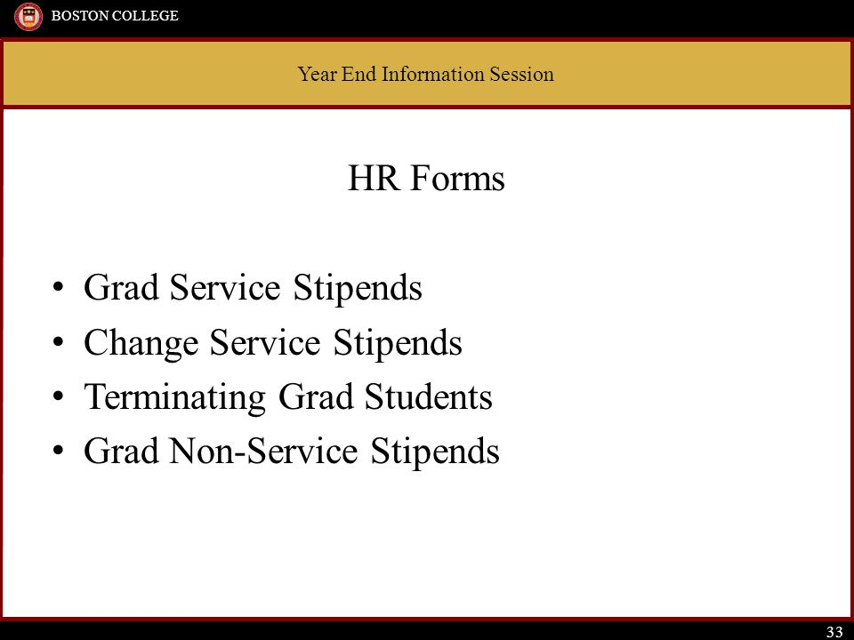 Year End Information Session BOSTON COLLEGE 33 HR Forms Grad Service Stipends Change Service Stipends Terminating Grad Students Grad Non-Service Stipe