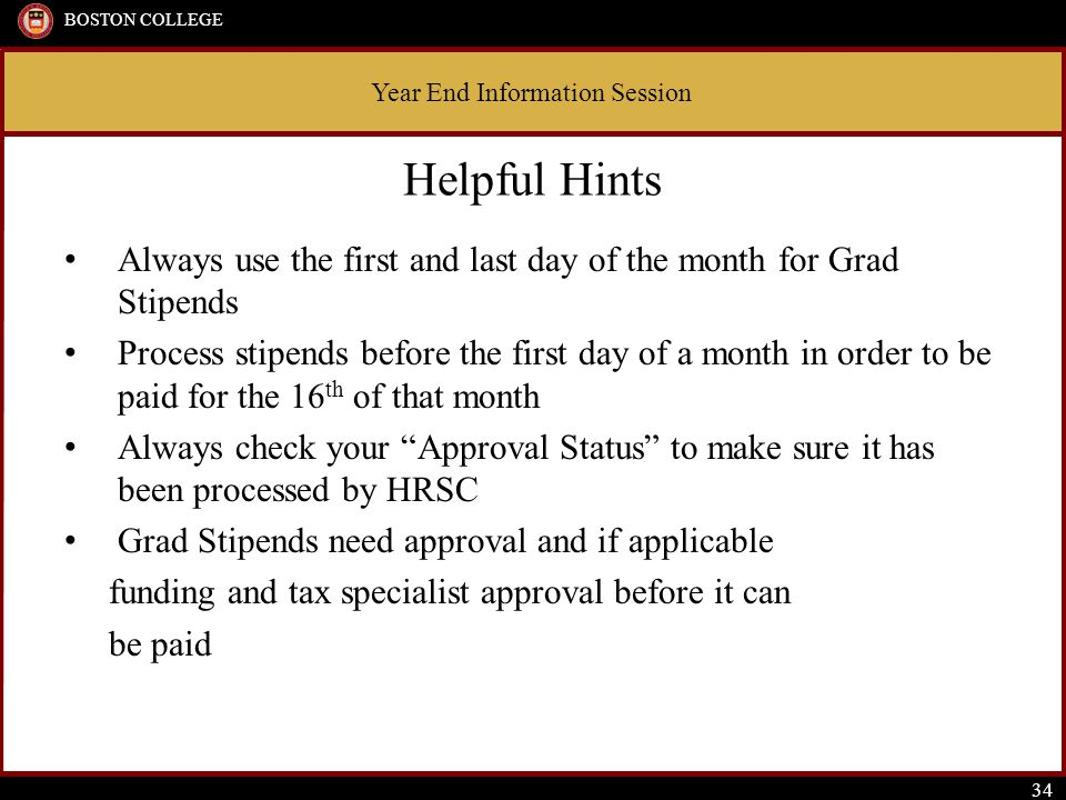 Year End Information Session BOSTON COLLEGE 34 Helpful Hints Always use the first and last day of the month for Grad Stipends Process stipends before the first day of a month in order to be paid for the 16 th of that month Always check your Approval Status to make sure it has been processed by HRSC Grad Stipends need approval and if applicable funding and tax specialist approval before it can be paid