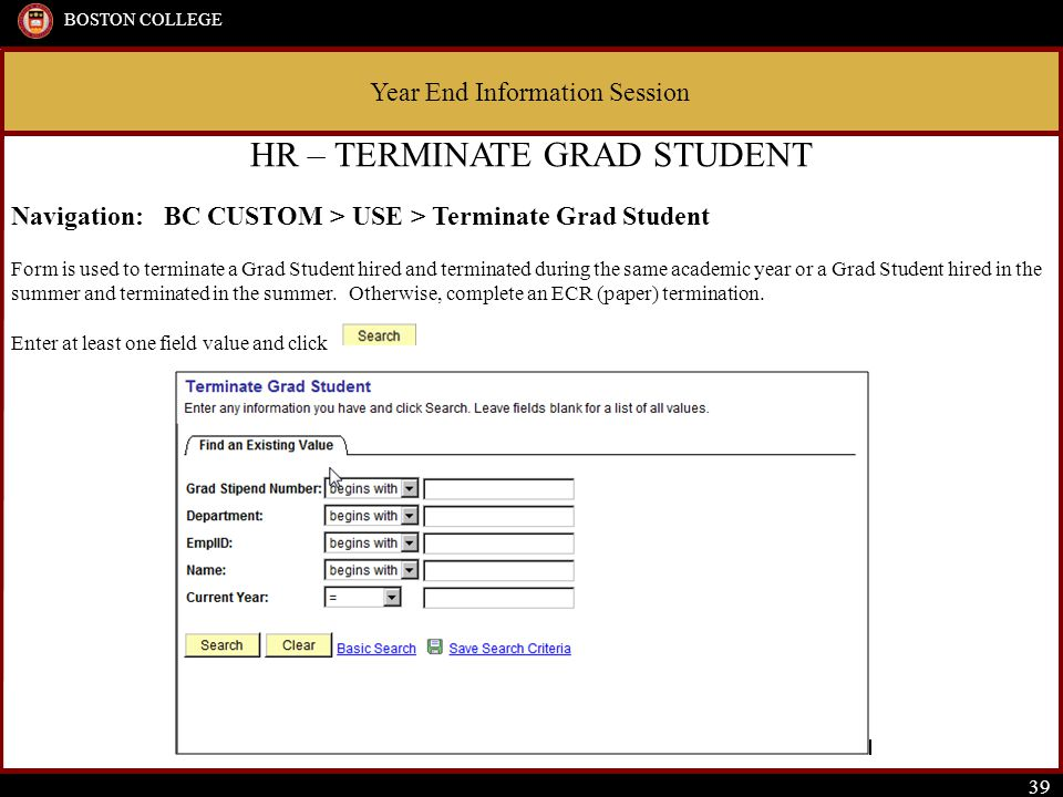 Year End Information Session BOSTON COLLEGE 39 HR – TERMINATE GRAD STUDENT Navigation: BC CUSTOM > USE > Terminate Grad Student Form is used to terminate a Grad Student hired and terminated during the same academic year or a Grad Student hired in the summer and terminated in the summer.