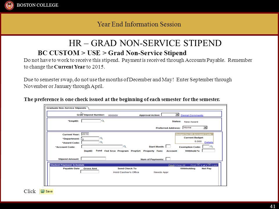 Year End Information Session BOSTON COLLEGE 41 HR – GRAD NON-SERVICE STIPEND BC CUSTOM > USE > Grad Non-Service Stipend Do not have to work to receive this stipend.