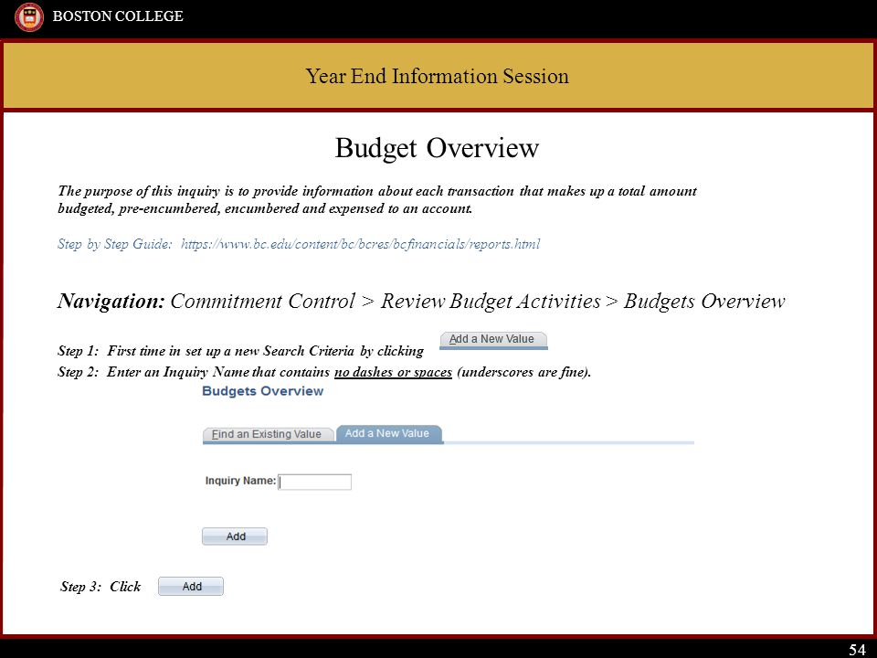 Year End Information Session BOSTON COLLEGE 54 Budget Overview The purpose of this inquiry is to provide information about each transaction that makes