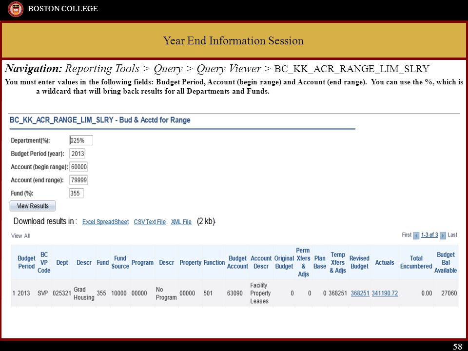 Year End Information Session BOSTON COLLEGE 58 Navigation: Reporting Tools > Query > Query Viewer > BC_KK_ACR_RANGE_LIM_SLRY You must enter values in the following fields: Budget Period, Account (begin range) and Account (end range).