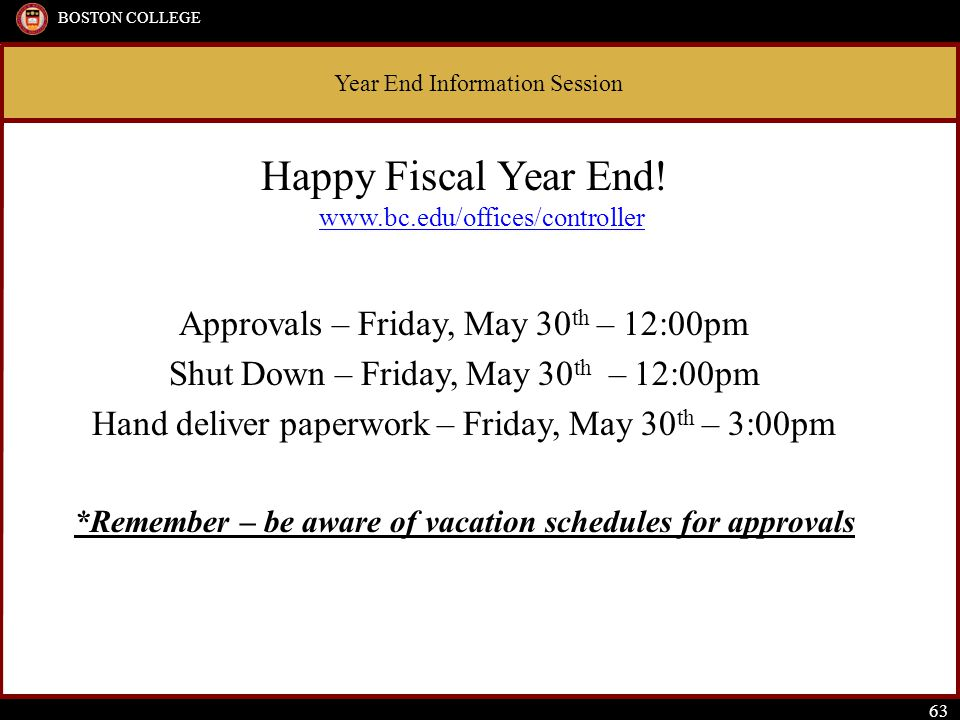 Year End Information Session BOSTON COLLEGE 63 Happy Fiscal Year End.