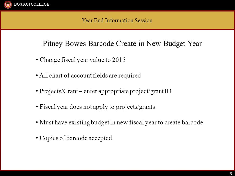 Year End Information Session BOSTON COLLEGE 9 Pitney Bowes Barcode Create in New Budget Year Change fiscal year value to 2015 All chart of account fie