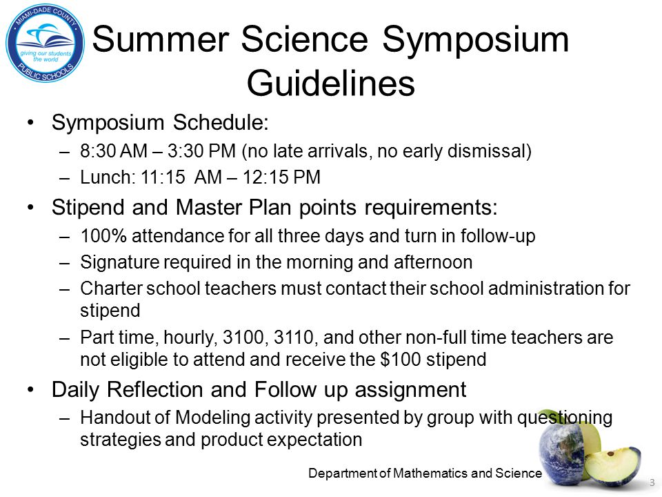 Summer Science Symposium Guidelines Symposium Schedule: –8:30 AM – 3:30 PM (no late arrivals, no early dismissal) –Lunch: 11:15 AM – 12:15 PM Stipend and Master Plan points requirements: –100% attendance for all three days and turn in follow-up –Signature required in the morning and afternoon –Charter school teachers must contact their school administration for stipend –Part time, hourly, 3100, 3110, and other non-full time teachers are not eligible to attend and receive the $100 stipend Daily Reflection and Follow up assignment –Handout of Modeling activity presented by group with questioning strategies and product expectation Department of Mathematics and Science 3