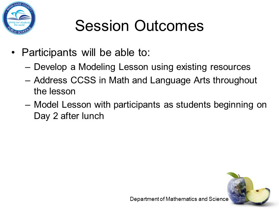 Session Outcomes Participants will be able to: –Develop a Modeling Lesson using existing resources –Address CCSS in Math and Language Arts throughout the lesson –Model Lesson with participants as students beginning on Day 2 after lunch Department of Mathematics and Science