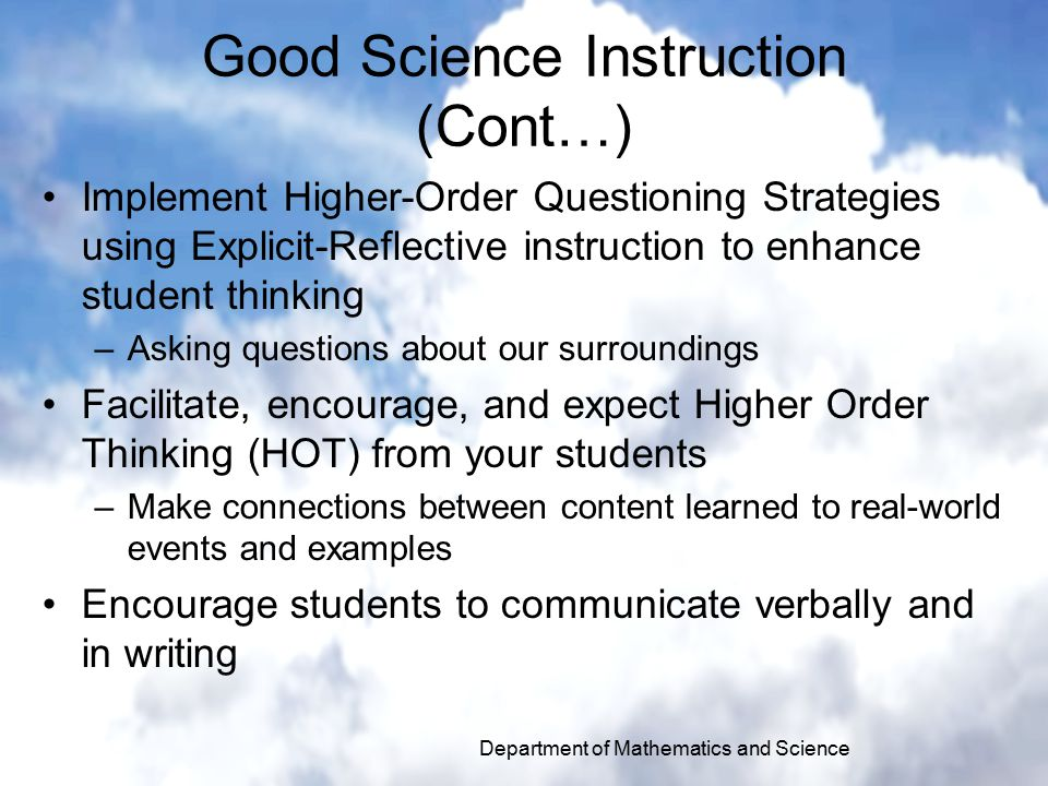 Good Science Instruction (Cont…) Implement Higher-Order Questioning Strategies using Explicit-Reflective instruction to enhance student thinking –Asking questions about our surroundings Facilitate, encourage, and expect Higher Order Thinking (HOT) from your students –Make connections between content learned to real-world events and examples Encourage students to communicate verbally and in writing Department of Mathematics and Science