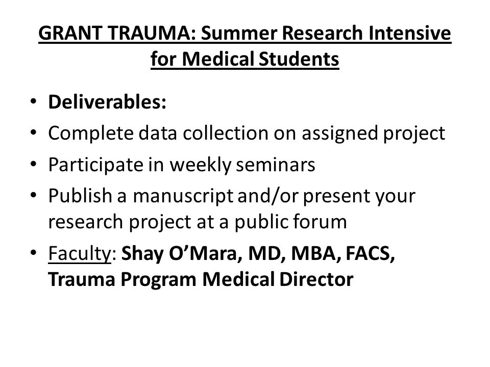 GRANT TRAUMA: Summer Research Intensive for Medical Students Deliverables: Complete data collection on assigned project Participate in weekly seminars Publish a manuscript and/or present your research project at a public forum Faculty: Shay O'Mara, MD, MBA, FACS, Trauma Program Medical Director