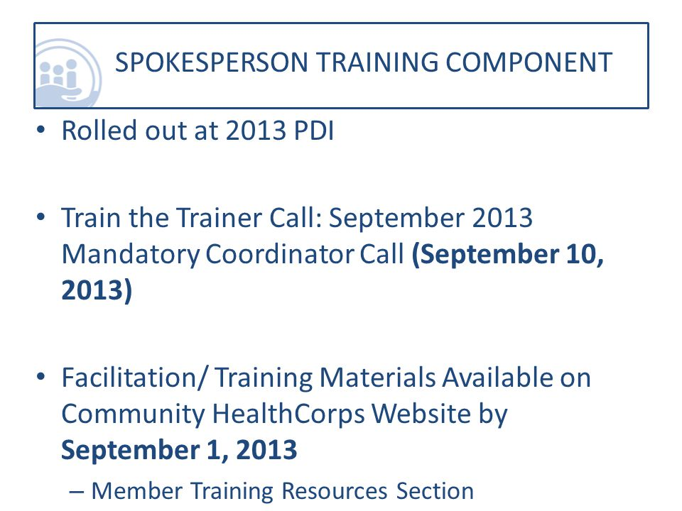 Rolled out at 2013 PDI Train the Trainer Call: September 2013 Mandatory Coordinator Call (September 10, 2013) Facilitation/ Training Materials Available on Community HealthCorps Website by September 1, 2013 – Member Training Resources Section SPOKESPERSON TRAINING COMPONENT