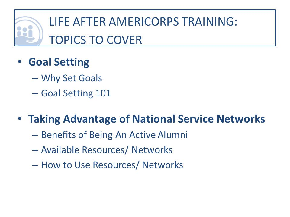 Goal Setting – Why Set Goals – Goal Setting 101 Taking Advantage of National Service Networks – Benefits of Being An Active Alumni – Available Resources/ Networks – How to Use Resources/ Networks LIFE AFTER AMERICORPS TRAINING: TOPICS TO COVER