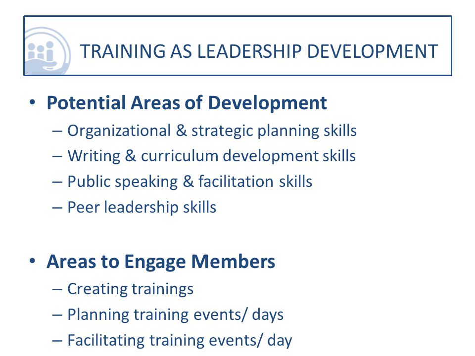 Potential Areas of Development – Organizational & strategic planning skills – Writing & curriculum development skills – Public speaking & facilitation skills – Peer leadership skills Areas to Engage Members – Creating trainings – Planning training events/ days – Facilitating training events/ day TRAINING AS LEADERSHIP DEVELOPMENT