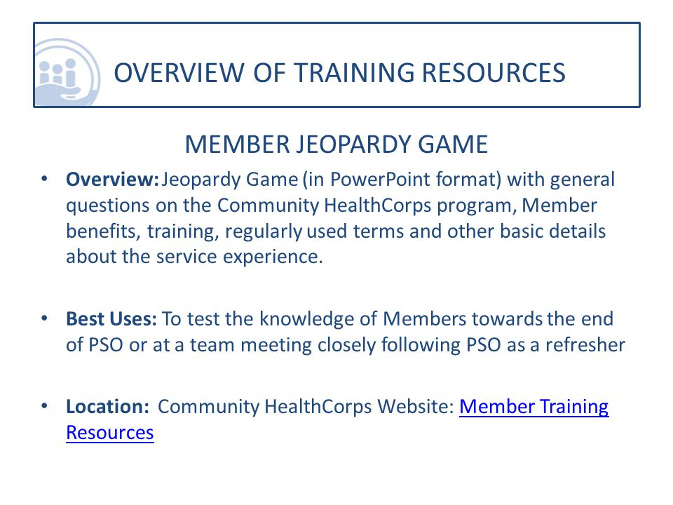 MEMBER JEOPARDY GAME Overview: Jeopardy Game (in PowerPoint format) with general questions on the Community HealthCorps program, Member benefits, training, regularly used terms and other basic details about the service experience.