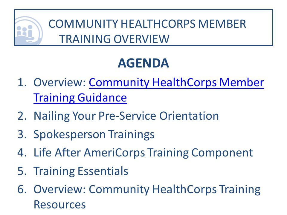 AGENDA 1.Overview: Community HealthCorps Member Training GuidanceCommunity HealthCorps Member Training Guidance 2.Nailing Your Pre-Service Orientation 3.Spokesperson Trainings 4.Life After AmeriCorps Training Component 5.Training Essentials 6.Overview: Community HealthCorps Training Resources COMMUNITY HEALTHCORPS MEMBER TRAINING OVERVIEW