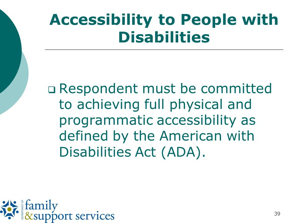 39 Accessibility to People with Disabilities  Respondent must be committed to achieving full physical and programmatic accessibility as defined by the American with Disabilities Act (ADA).