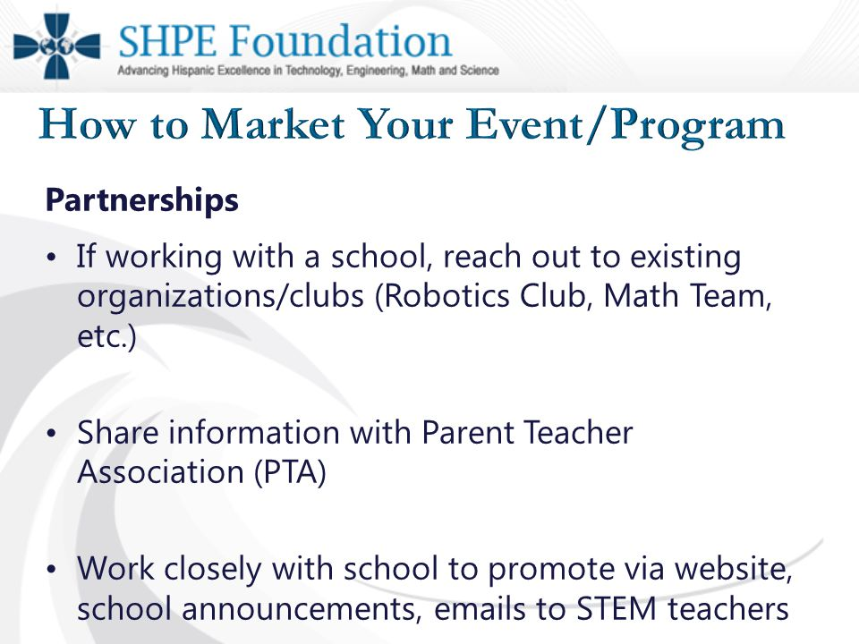 Partnerships If working with a school, reach out to existing organizations/clubs (Robotics Club, Math Team, etc.) Share information with Parent Teacher Association (PTA) Work closely with school to promote via website, school announcements, emails to STEM teachers