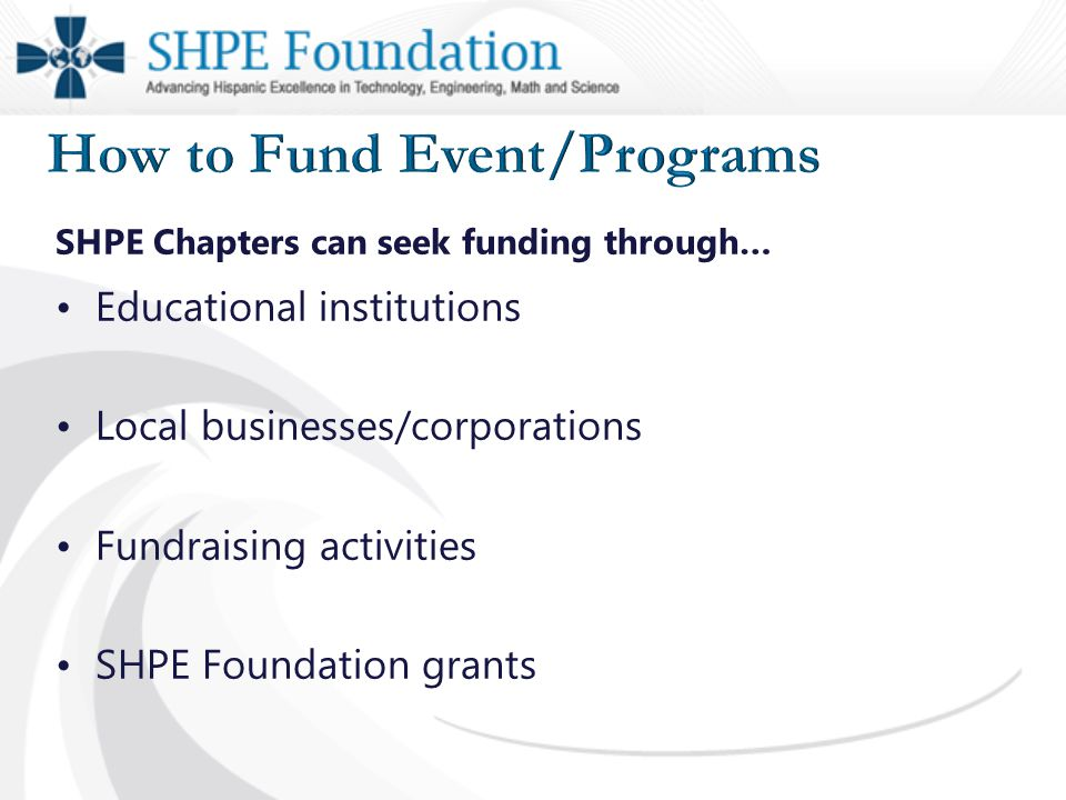 SHPE Chapters can seek funding through… Educational institutions Local businesses/corporations Fundraising activities SHPE Foundation grants