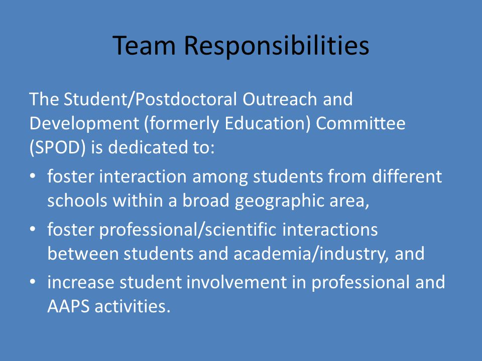 Team Responsibilities The Student/Postdoctoral Outreach and Development (formerly Education) Committee (SPOD) is dedicated to: foster interaction among students from different schools within a broad geographic area, foster professional/scientific interactions between students and academia/industry, and increase student involvement in professional and AAPS activities.
