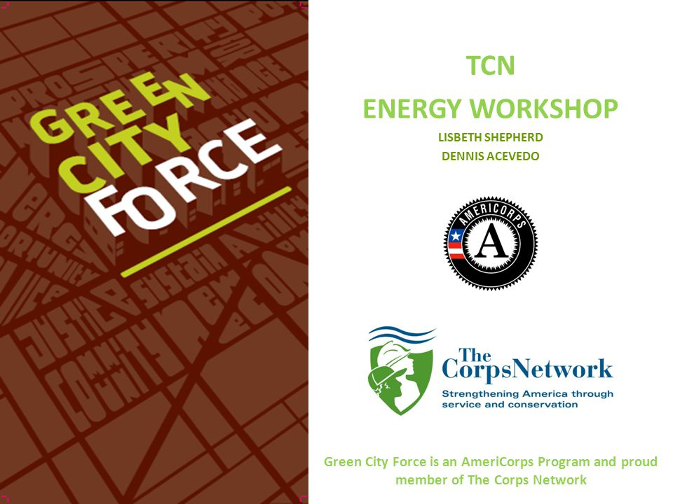 TCN ENERGY WORKSHOP LISBETH SHEPHERD DENNIS ACEVEDO Green City Force is an AmeriCorps Program and proud member of The Corps Network