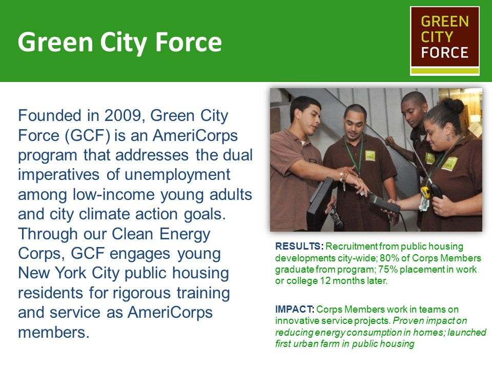 Our model 6 or 12 months of rigorous service pursuing city sustainability goals Essential skills training in teamwork and communication Technical certifications and academic support GCF engages unemployed young adults… …in a comprehensive program… …empowering them to attend college or launch careers related to the clean energy economy.