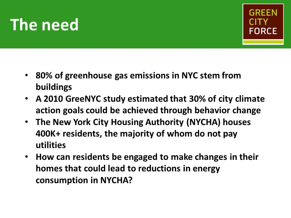 The need 80% of greenhouse gas emissions in NYC stem from buildings A 2010 GreeNYC study estimated that 30% of city climate action goals could be achi