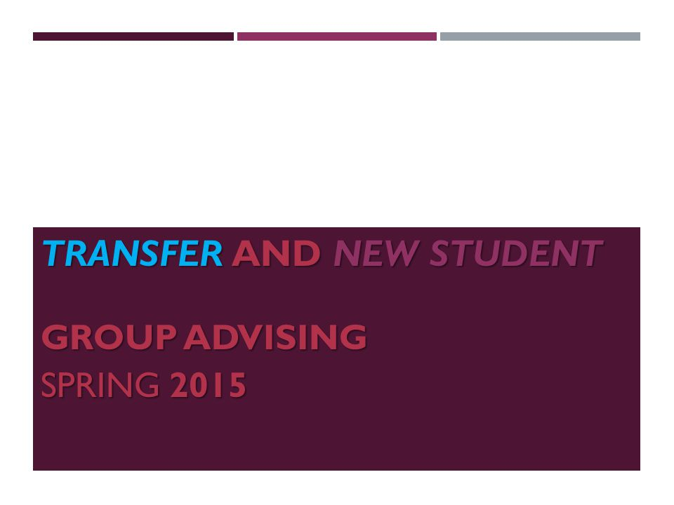 TRANSFER AND NEW STUDENT GROUP ADVISING GROUP ADVISING SPRING 2015