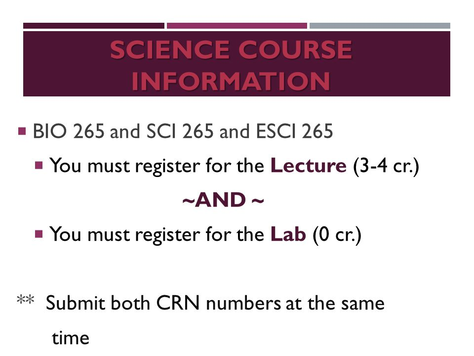 SCIENCE COURSE INFORMATION  BIO 265 and SCI 265 and ESCI 265  You must register for the Lecture (3-4 cr.) ~AND ~  You must register for the Lab (0 cr.) ** Submit both CRN numbers at the same time
