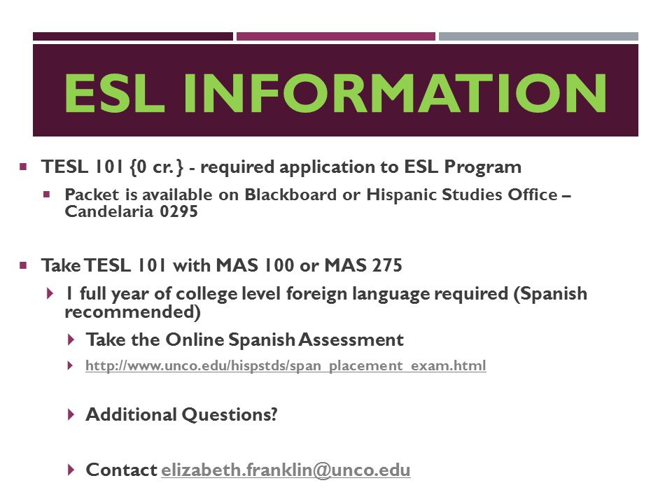 ESL INFORMATION  TESL 101 {0 cr. } - required application to ESL Program  Packet is available on Blackboard or Hispanic Studies Office – Candelaria