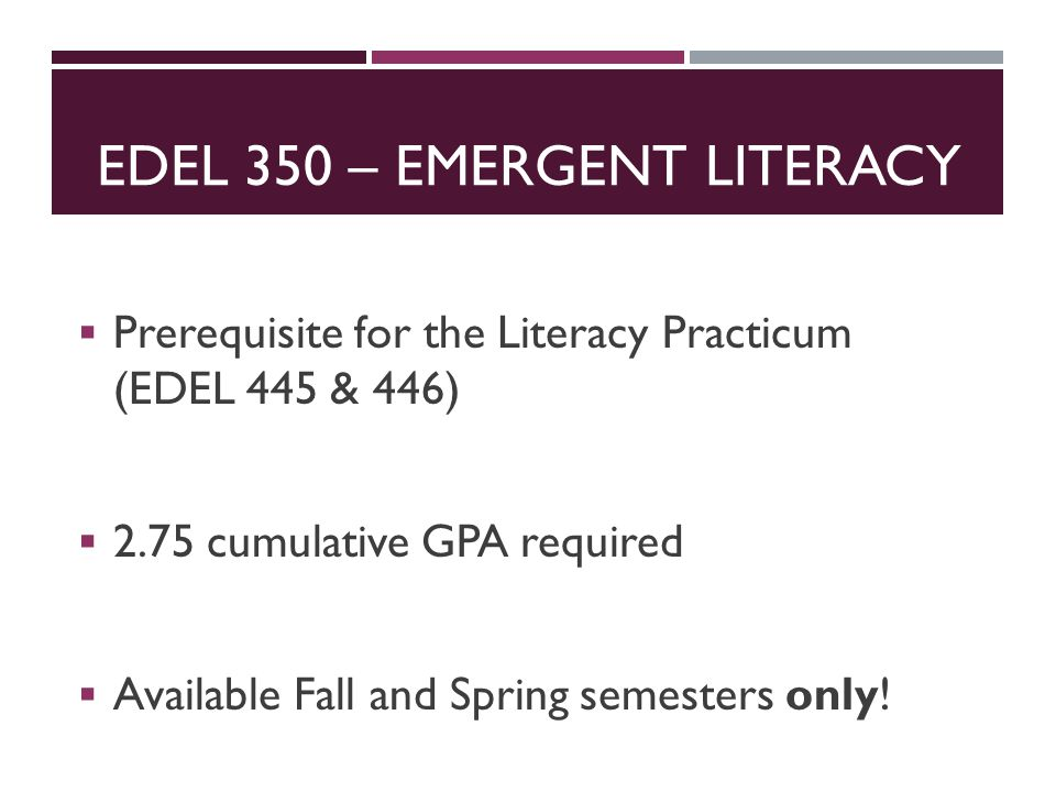 EDEL 350 – EMERGENT LITERACY  Prerequisite for the Literacy Practicum (EDEL 445 & 446)  2.75 cumulative GPA required  Available Fall and Spring sem