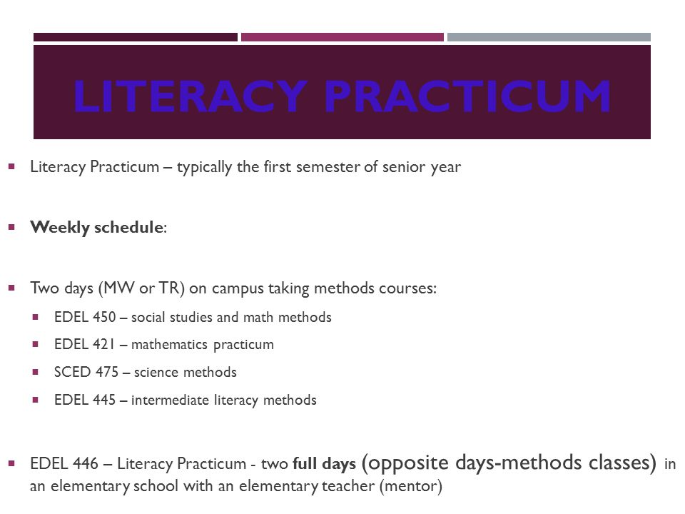 LITERACY PRACTICUM  Literacy Practicum – typically the first semester of senior year  Weekly schedule:  Two days (MW or TR) on campus taking methods courses:  EDEL 450 – social studies and math methods  EDEL 421 – mathematics practicum  SCED 475 – science methods  EDEL 445 – intermediate literacy methods  EDEL 446 – Literacy Practicum - two full days (opposite days-methods classes) in an elementary school with an elementary teacher (mentor)