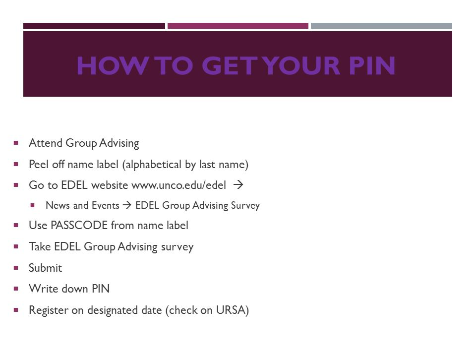 HOW TO GET YOUR PIN  Attend Group Advising  Peel off name label (alphabetical by last name)  Go to EDEL website www.unco.edu/edel   News and Even