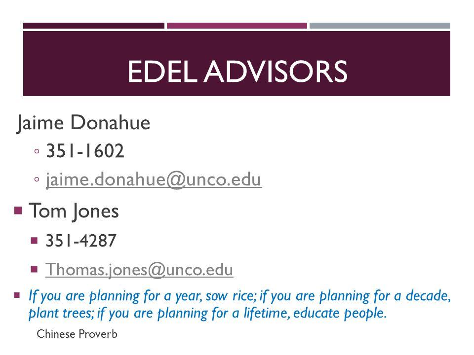 EDEL ADVISORS Jaime Donahue ◦ 351-1602 ◦ jaime.donahue@unco.edu jaime.donahue@unco.edu  Tom Jones  351-4287  Thomas.jones@unco.edu Thomas.jones@unco.edu  If you are planning for a year, sow rice; if you are planning for a decade, plant trees; if you are planning for a lifetime, educate people.