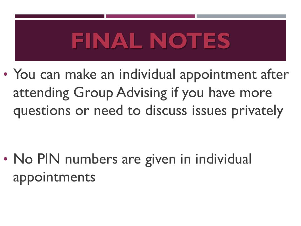 FINAL NOTES You can make an individual appointment after attending Group Advising if you have more questions or need to discuss issues privately No PIN numbers are given in individual appointments
